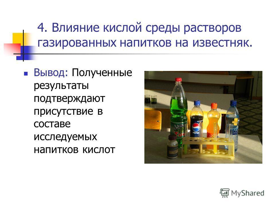 4. Влияние кислой среды растворов газированных напитков на известняк. Вывод: Полученные результаты подтверждают присутствие в составе исследуемых напитков кислот