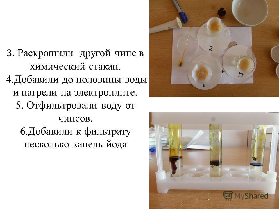 3. Раскрошили другой чипс в химический стакан. 4.Добавили до половины воды и нагрели на электроплите. 5. Отфильтровали воду от чипсов. 6.Добавили к фильтрату несколько капель йода