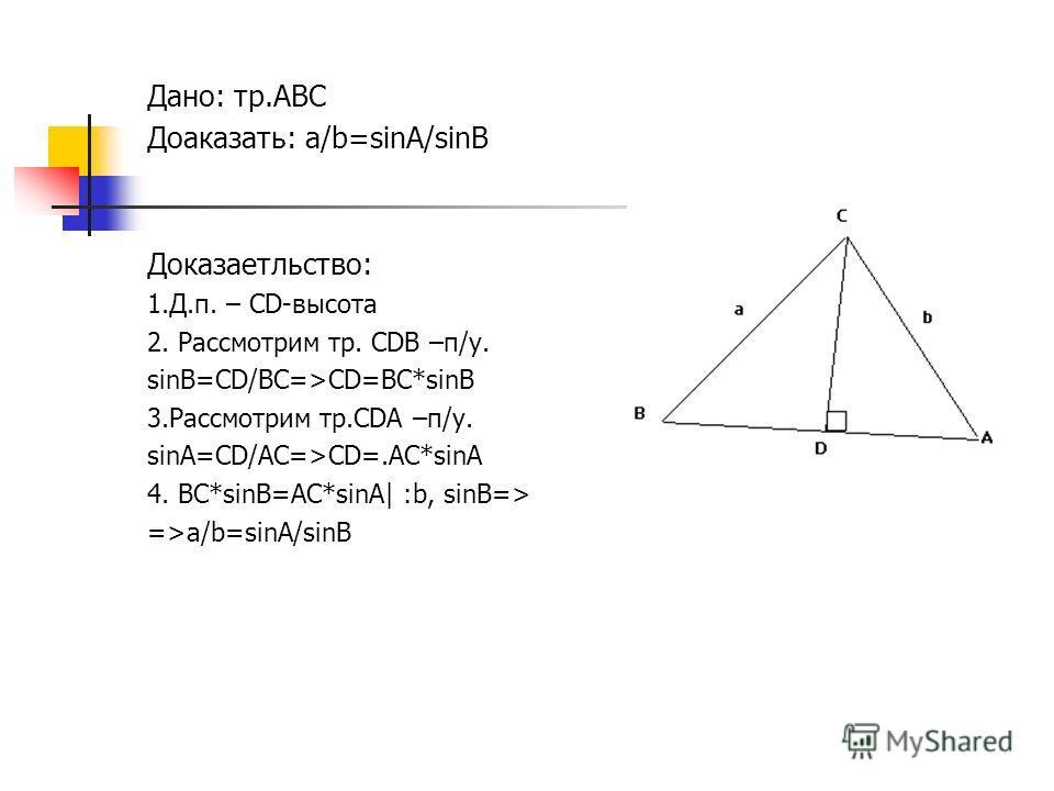 Дано: тр.ABC Доаказать: a/b=sinA/sinB Доказаетльство: 1.Д.п. – CD-высота 2. Рассмотрим тр. CDB –п/у. sinB=CD/BC=>CD=BC*sinB 3.Рассмотрим тр.CDA –п/у. sinA=CD/AC=>CD=.AC*sinA 4. BC*sinB=AC*sinA| :b, sinB=> =>a/b=sinA/sinB