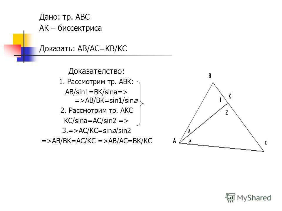 Дано: тр. ABC АК – биссектриса Доказать: AB/AC=KB/KC Доказателство: 1. Рассмотрим тр. ABK: AB/sin1=BK/sina=> =>AB/BK=sin1/sina 2. Рассмотрим тр. AKC KC/sina=AC/sin2 => 3.=>AC/KC=sina/sin2 =>AB/BK=AC/KC =>AB/AC=BK/KC