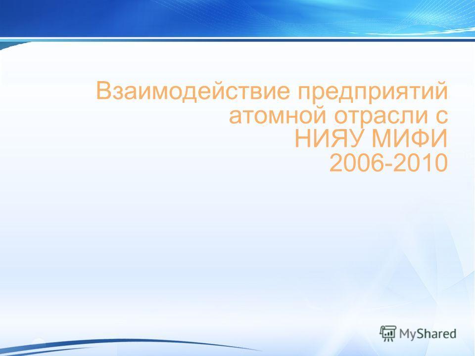 Взаимодействие предприятий атомной отрасли с НИЯУ МИФИ 2006-2010