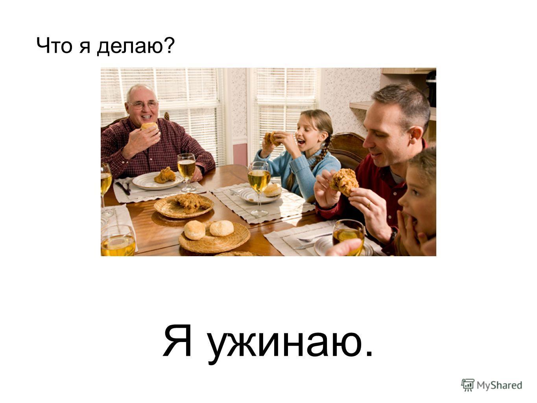 Я ужинаю. Что я делаю?