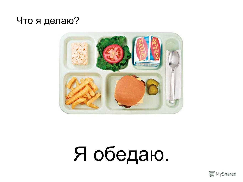 Я обедаю. Что я делаю?
