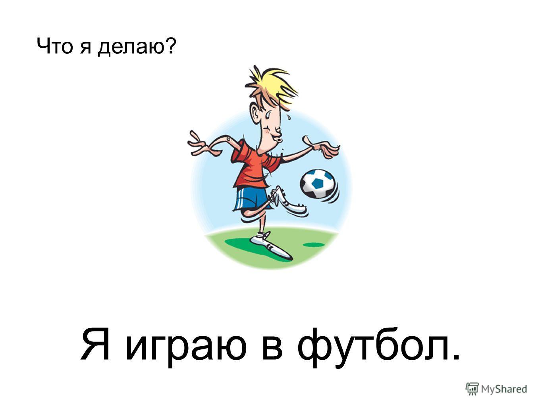 Я играю в футбол. Что я делаю?