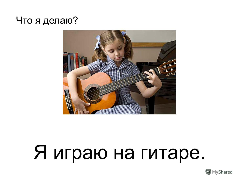 Я играю на гитаре. Что я делаю?