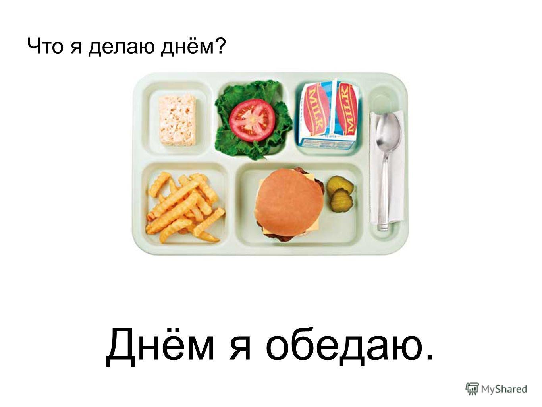 Днём я обедаю. Что я делаю днём?