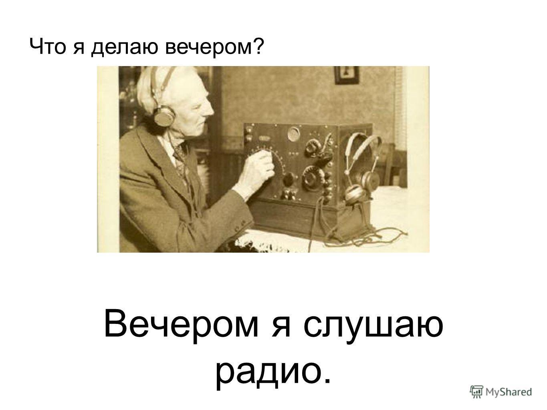 Вечером я слушаю радио. Что я делаю вечером?