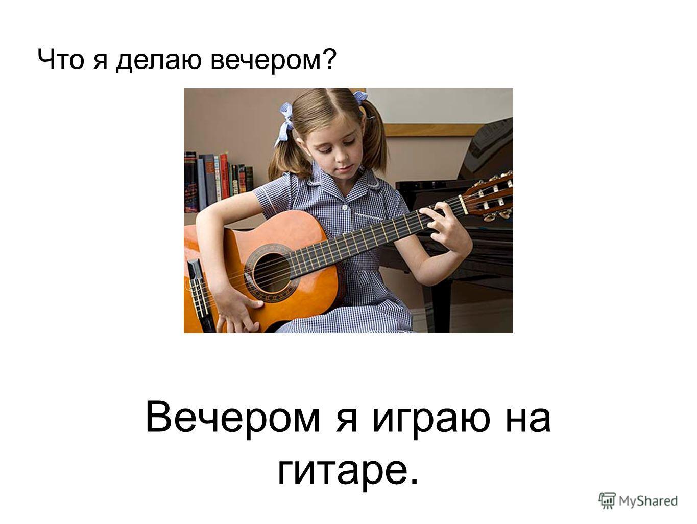 Вечером я играю на гитаре. Что я делаю вечером?