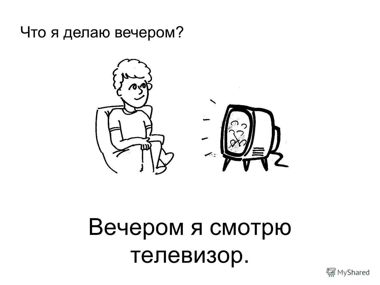 Вечером я смотрю телевизор. Что я делаю вечером?