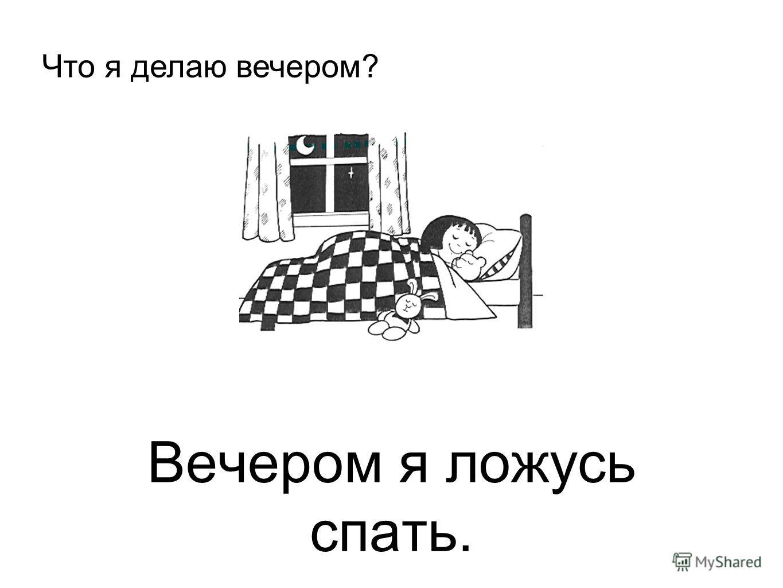 Вечером я ложусь спать. Что я делаю вечером?