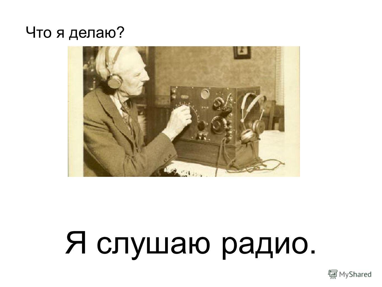 Я слушаю радио. Что я делаю?