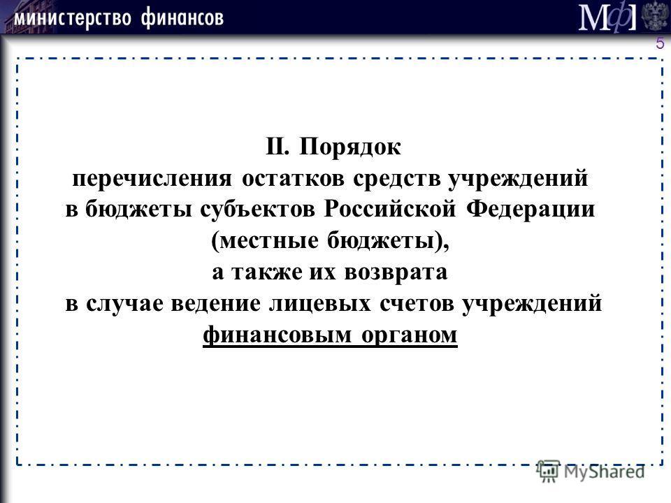 5 II. Порядок перечисления остатков средств учреждений в бюджеты субъектов Российской Федерации (местные бюджеты), а также их возврата в случае ведение лицевых счетов учреждений финансовым органом