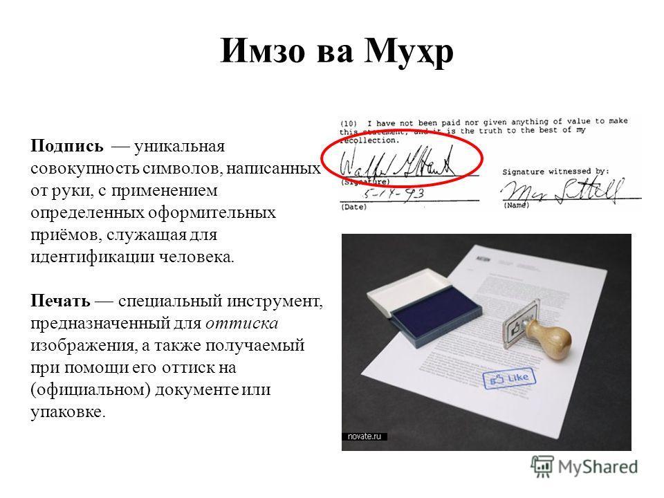Имзо ва Муҳр Подпись уникальная совокупность символов, написанных от руки, с применением определенных оформительных приёмов, служащая для идентификации человека. Печать специальный инструмент, предназначенный для оттиска изображения, а также получаем