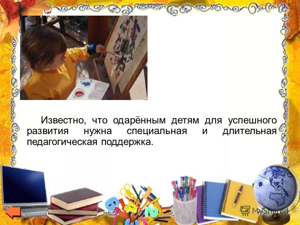 Известно, что одарённым детям для успешного развития нужна специальная и длительная педагогическая поддержка.