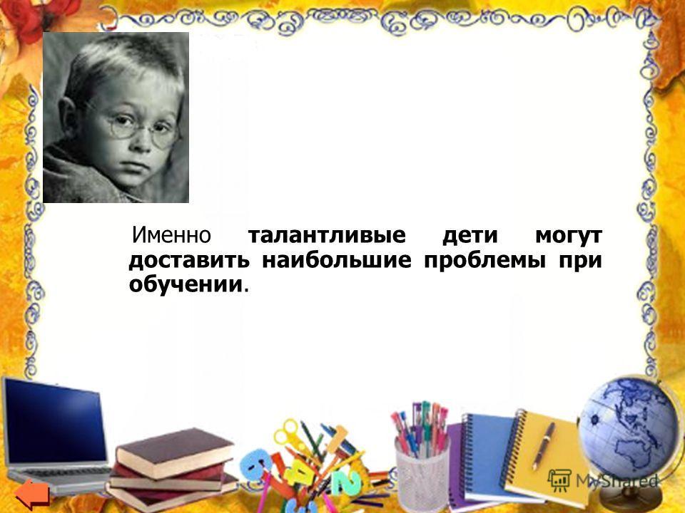 Именно талантливые дети могут доставить наибольшие проблемы при обучении.