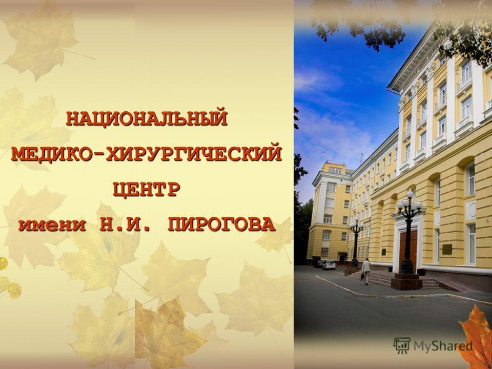 НАЦИОНАЛЬНЫЙ МЕДИКО - ХИРУРГИЧЕСКИЙ ЦЕНТР имени Н. И. ПИРОГОВА