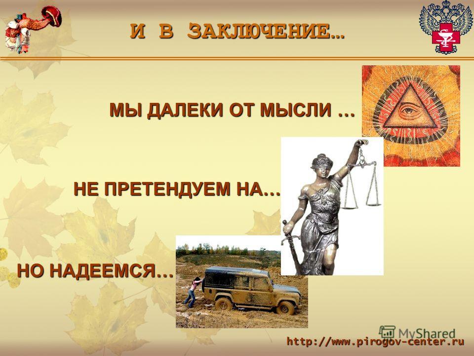 И В ЗАКЛЮЧЕНИЕ … МЫ ДАЛЕКИ ОТ МЫСЛИ … НЕ ПРЕТЕНДУЕМ НА… НО НАДЕЕМСЯ… http://www.pirogov-center.ru