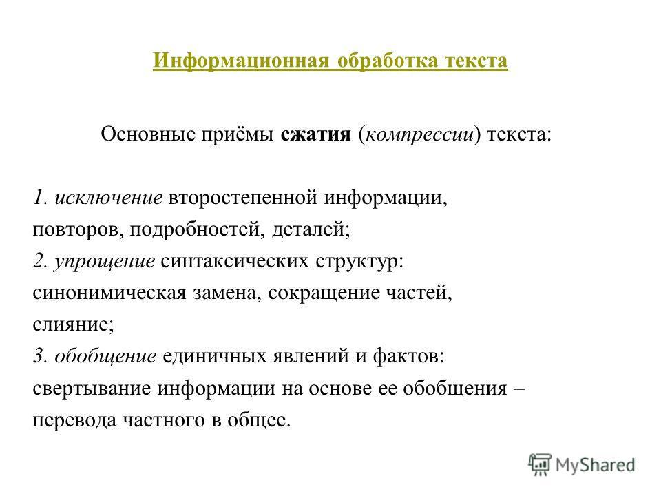 Информационная обработка текста Основные приёмы сжатия (компрессии) текста: 1. исключение второстепенной информации, повторов, подробностей, деталей; 2. упрощение синтаксических структур: синонимическая замена, сокращение частей, слияние; 3. обобщени