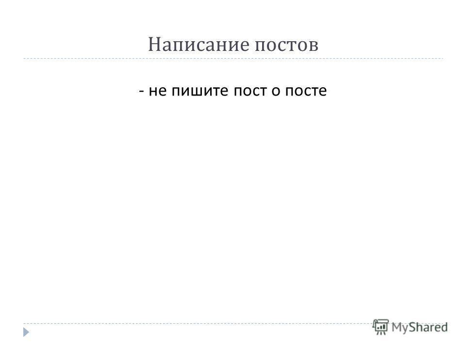- не пишите пост о посте