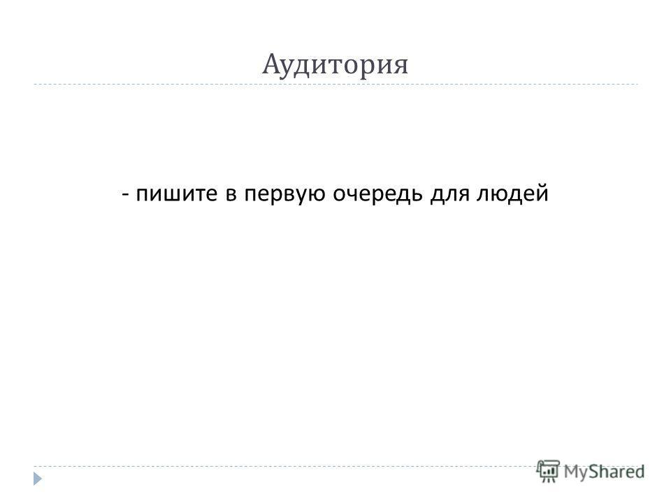 - пишите в первую очередь для людей