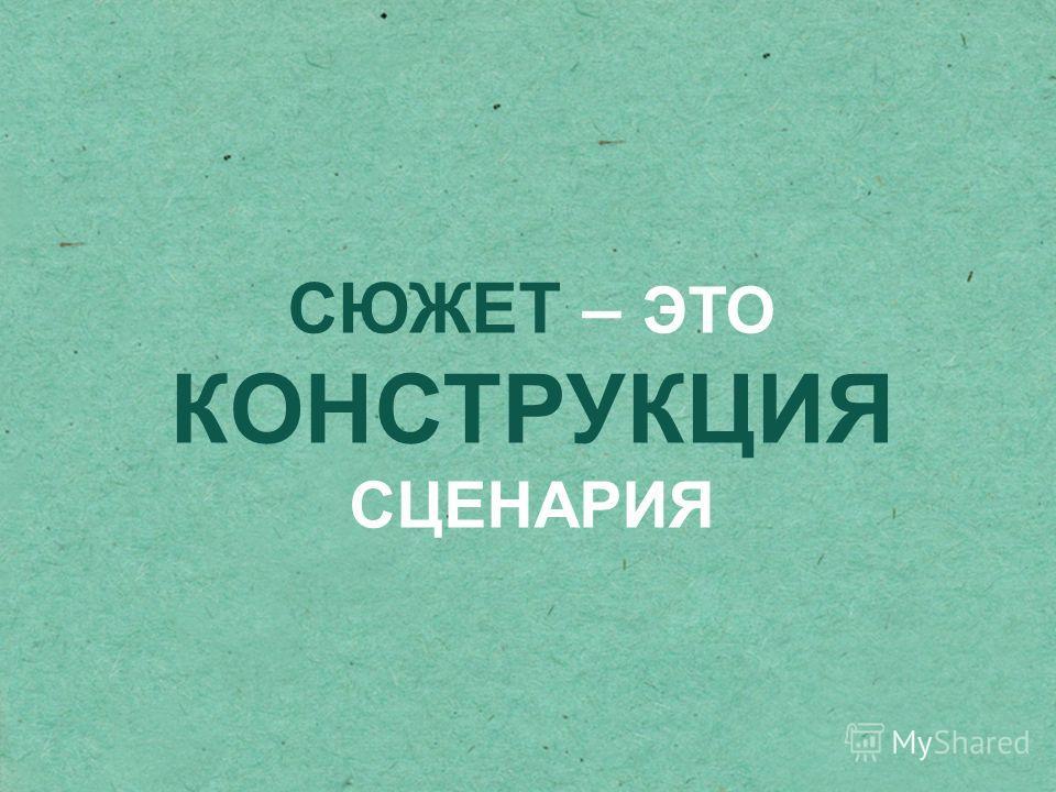 СЮЖЕТ – ЭТО КОНСТРУКЦИЯ СЦЕНАРИЯ