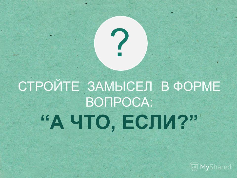 СТРОЙТЕ ЗАМЫСЕЛ В ФОРМЕ ВОПРОСА: А ЧТО, ЕСЛИ? ?