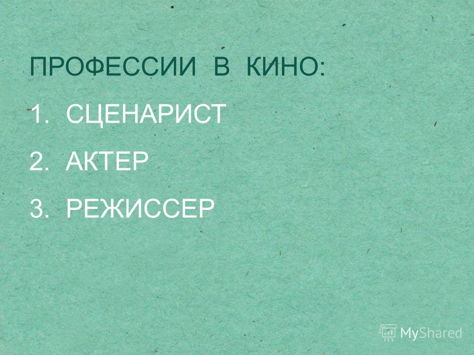 ПРОФЕССИИ В КИНО: 1. СЦЕНАРИСТ 2. АКТЕР 3. РЕЖИССЕР