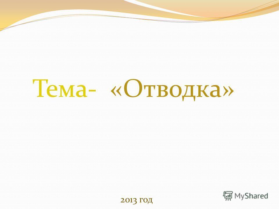 Тема- «Отводка» 2013 год