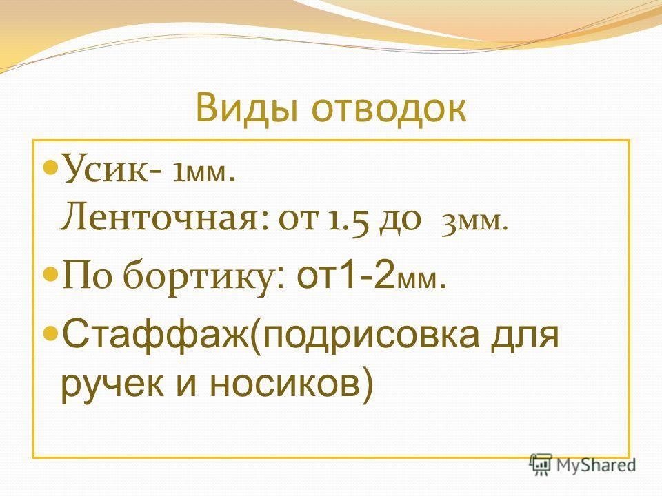Виды отводок Усик- 1 мм. Ленточная: от 1.5 до 3мм. По бортику : от1-2 мм. Стаффаж(подрисовка для ручек и носиков)