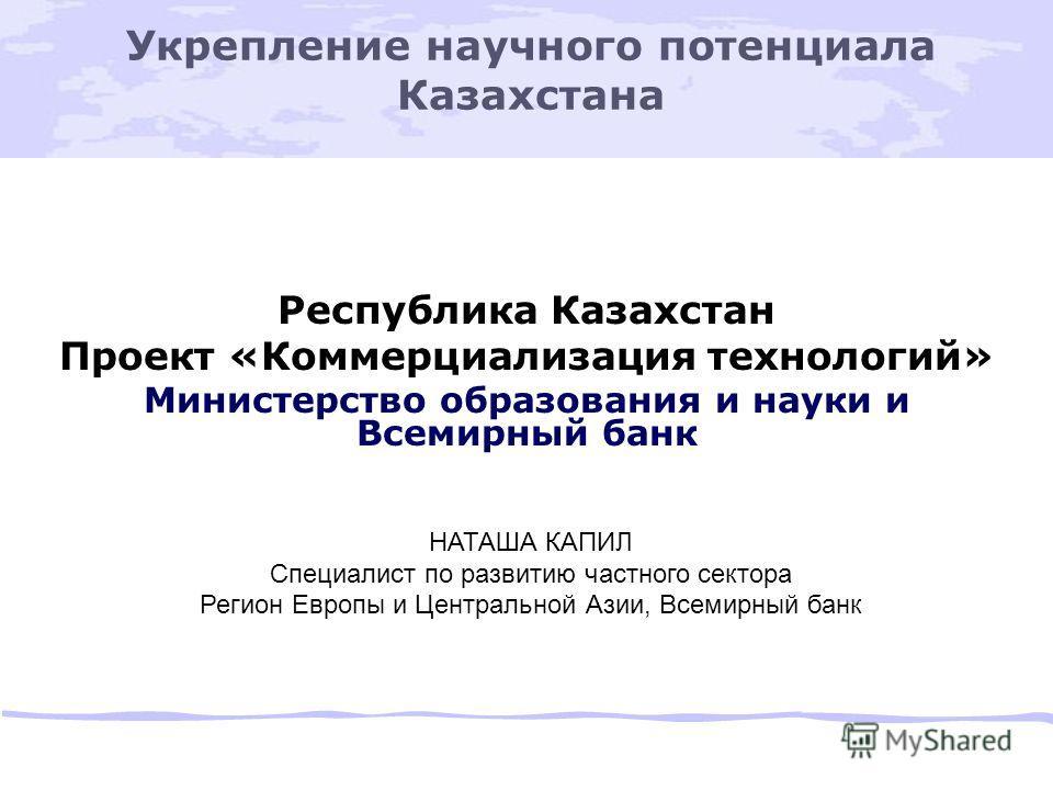 Укрепление научного потенциала Казахстана Республика Казахстан Проект «Коммерциализация технологий» Министерство образования и науки и Всемирный банк НАТАША КАПИЛ Специалист по развитию частного сектора Регион Европы и Центральной Азии, Всемирный бан