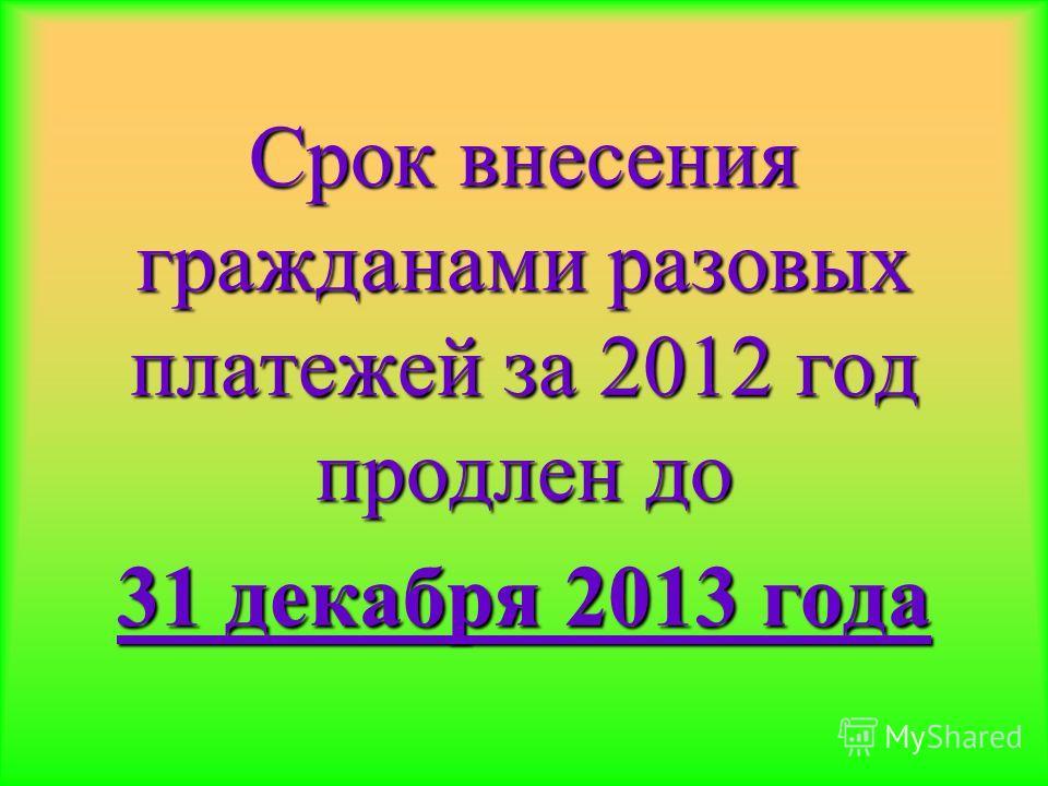 Срок внесения гражданами разовых платежей за 2012 год продлен до 31 декабря 2013 года