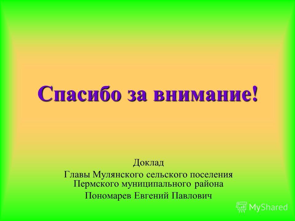 Спасибо за внимание! Доклад Главы Мулянского сельского поселения Пермского муниципального района Пономарев Евгений Павлович