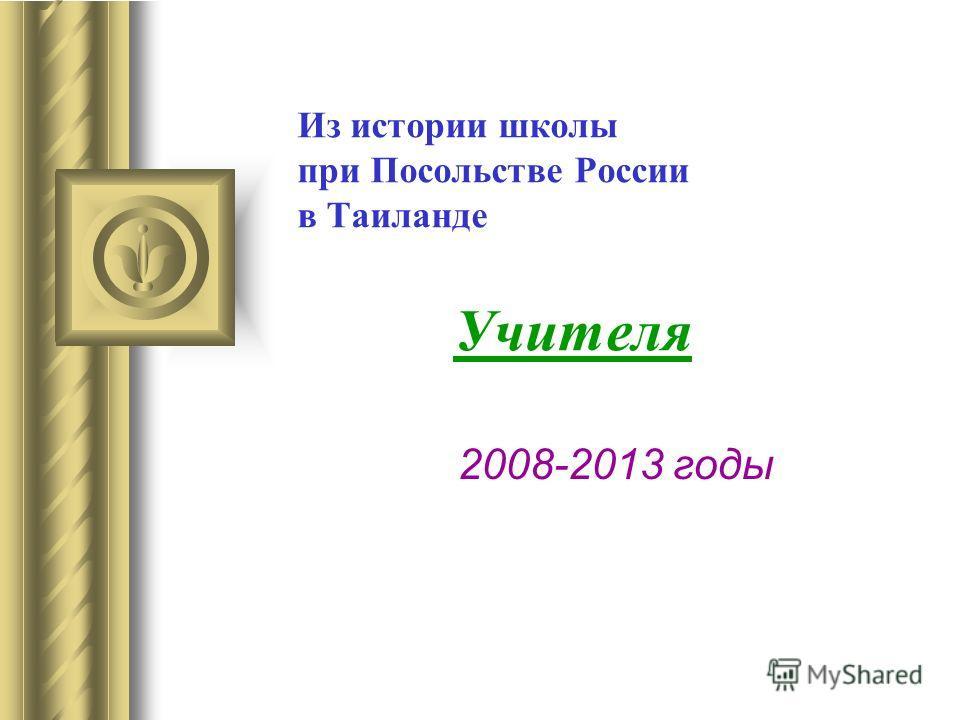 Из истории школы при Посольстве России в Таиланде Учителя 2008-2013 годы