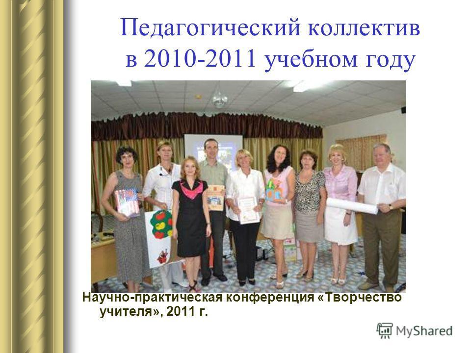 Педагогический коллектив в 2010-2011 учебном году Научно-практическая конференция «Творчество учителя», 2011 г.