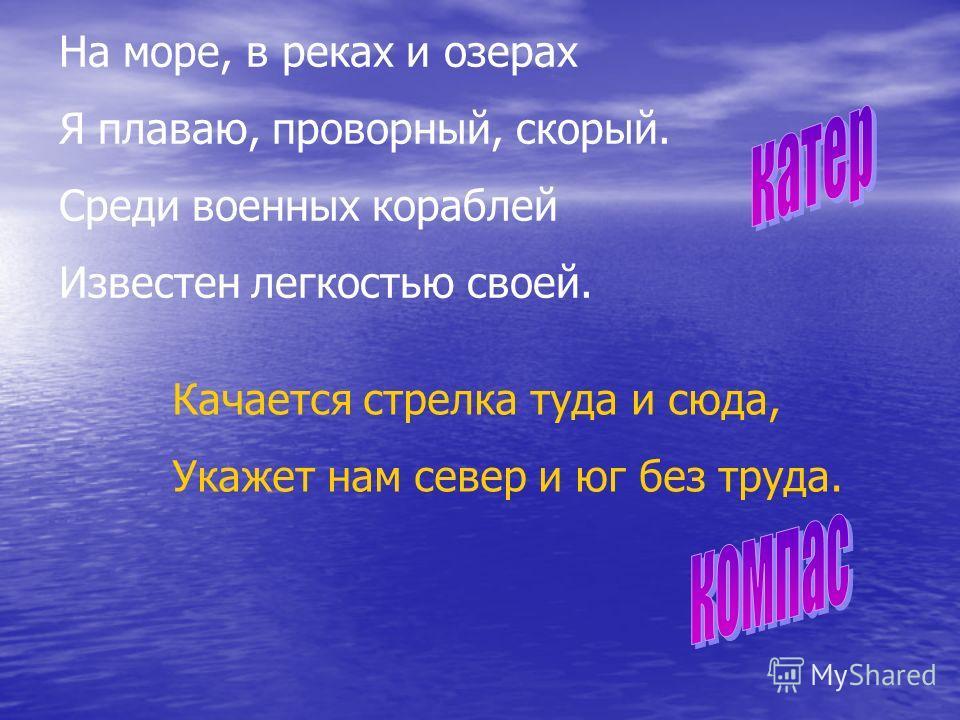На море, в реках и озерах Я плаваю, проворный, скорый. Среди военных кораблей Известен легкостью своей. Качается стрелка туда и сюда, Укажет нам север и юг без труда.