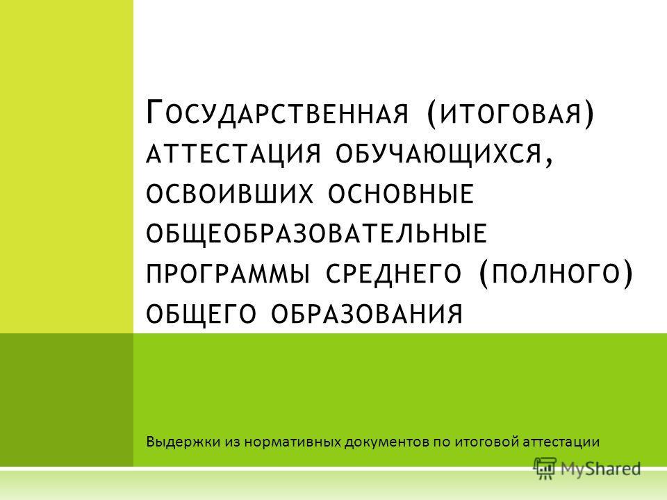 Выдержки из нормативных документов по итоговой аттестации Г ОСУДАРСТВЕННАЯ ( ИТОГОВАЯ ) АТТЕСТАЦИЯ ОБУЧАЮЩИХСЯ, ОСВОИВШИХ ОСНОВНЫЕ ОБЩЕОБРАЗОВАТЕЛЬНЫЕ ПРОГРАММЫ СРЕДНЕГО ( ПОЛНОГО ) ОБЩЕГО ОБРАЗОВАНИЯ