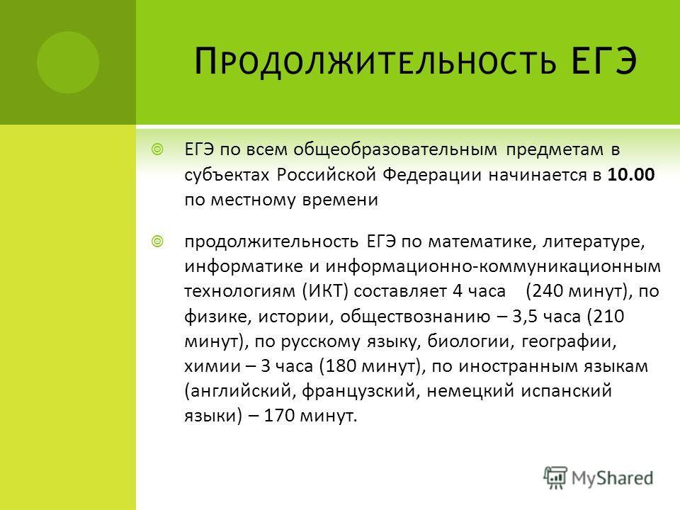 П РОДОЛЖИТЕЛЬНОСТЬ ЕГЭ ЕГЭ по всем общеобразовательным предметам в субъектах Российской Федерации начинается в 10.00 по местному времени продолжительность ЕГЭ по математике, литературе, информатике и информационно-коммуникационным технологиям (ИКТ) с