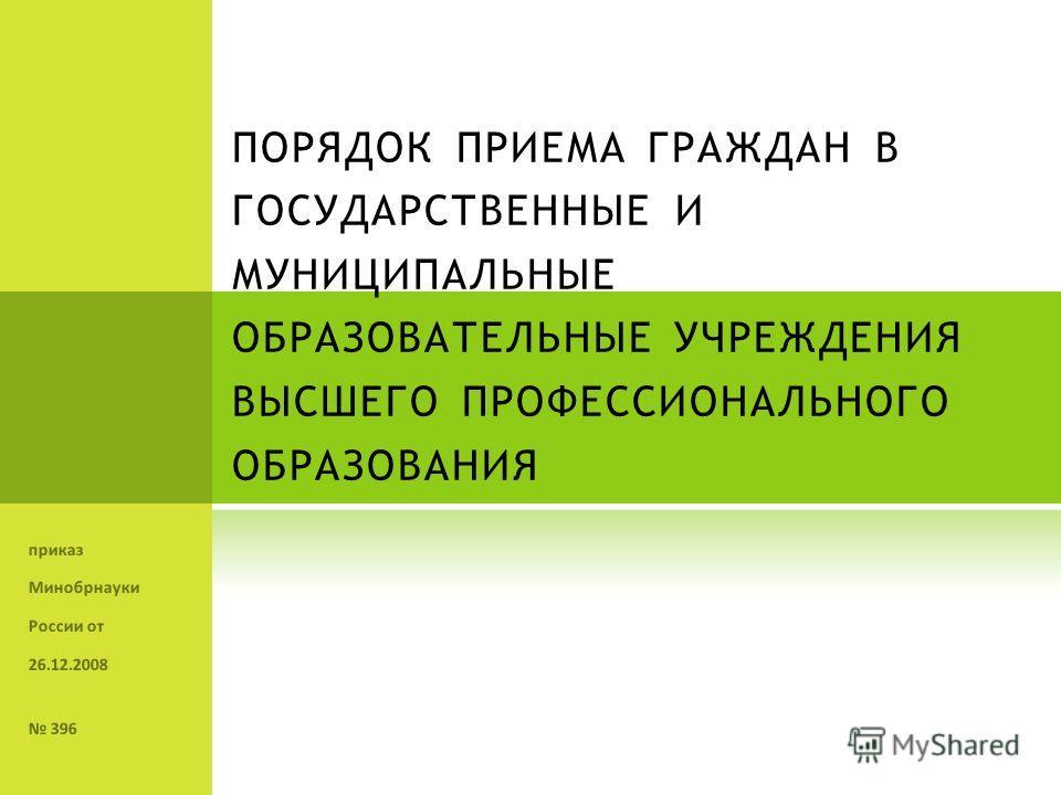 ПОРЯДОК ПРИЕМА ГРАЖДАН В ГОСУДАРСТВЕННЫЕ И МУНИЦИПАЛЬНЫЕ ОБРАЗОВАТЕЛЬНЫЕ УЧРЕЖДЕНИЯ ВЫСШЕГО ПРОФЕССИОНАЛЬНОГО ОБРАЗОВАНИЯ приказ Минобрнауки России от 26.12.2008 396