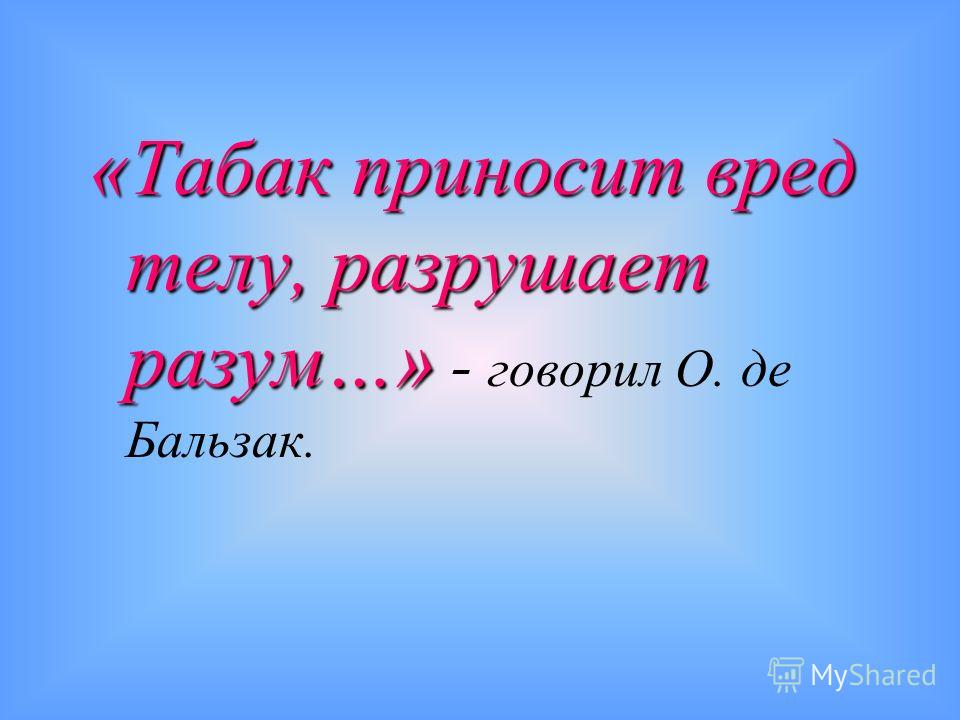 «Табак приносит вред телу, разрушает разум…» «Табак приносит вред телу, разрушает разум…» - говорил О. де Бальзак.