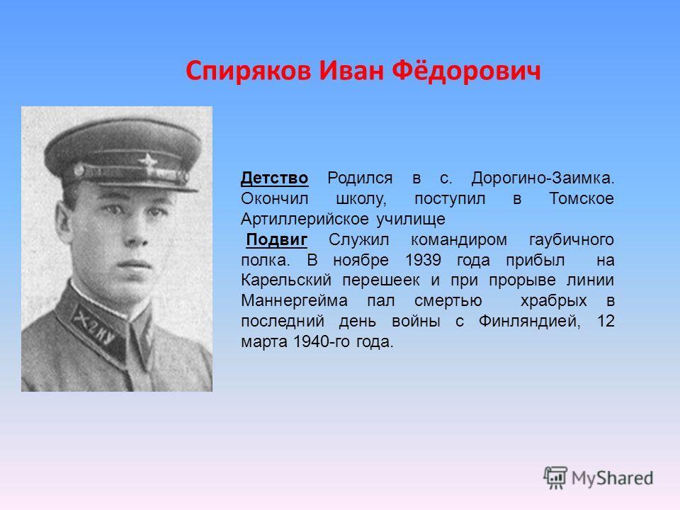 Детство Родился в с. Дорогино-Заимка. Окончил школу, поступил в Томское Артиллерийское училище Подвиг Служил командиром гаубичного полка. В ноябре 1939 года прибыл на Карельский перешеек и при прорыве линии Маннергейма пал смертью храбрых в последний