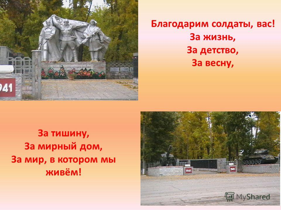 Благодарим солдаты, вас! За жизнь, За детство, За весну, За тишину, За мирный дом, За мир, в котором мы живём!