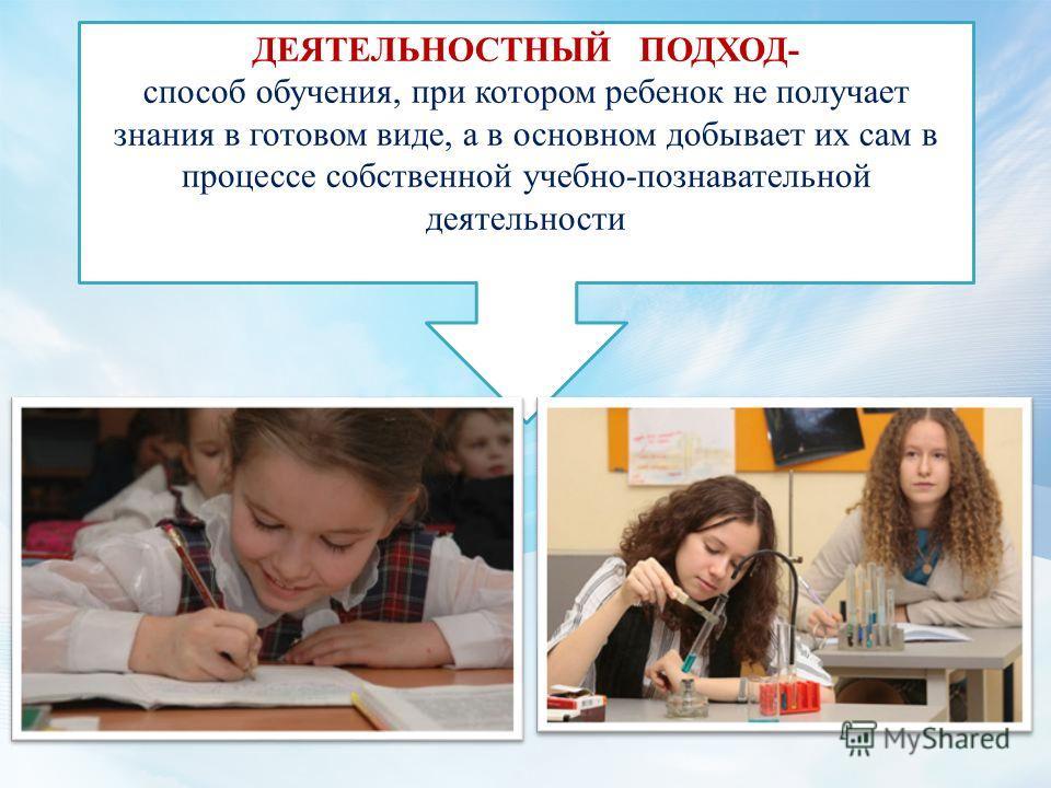 ДЕЯТЕЛЬНОСТНЫЙ ПОДХОД- способ обучения, при котором ребенок не получает знания в готовом виде, а в основном добывает их сам в процессе собственной учебно-познавательной деятельности