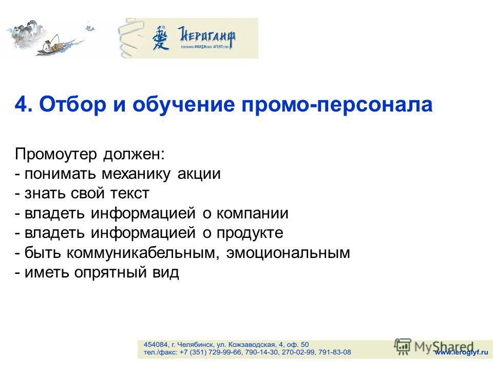 4. Отбор и обучение промо-персонала Промоутер должен: - понимать механику акции - знать свой текст - владеть информацией о компании - владеть информацией о продукте - быть коммуникабельным, эмоциональным - иметь опрятный вид