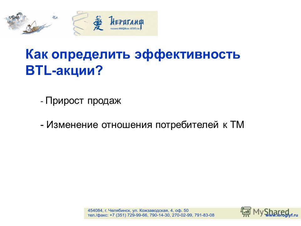 Как определить эффективность BTL-акции? - Прирост продаж - Изменение отношения потребителей к ТМ