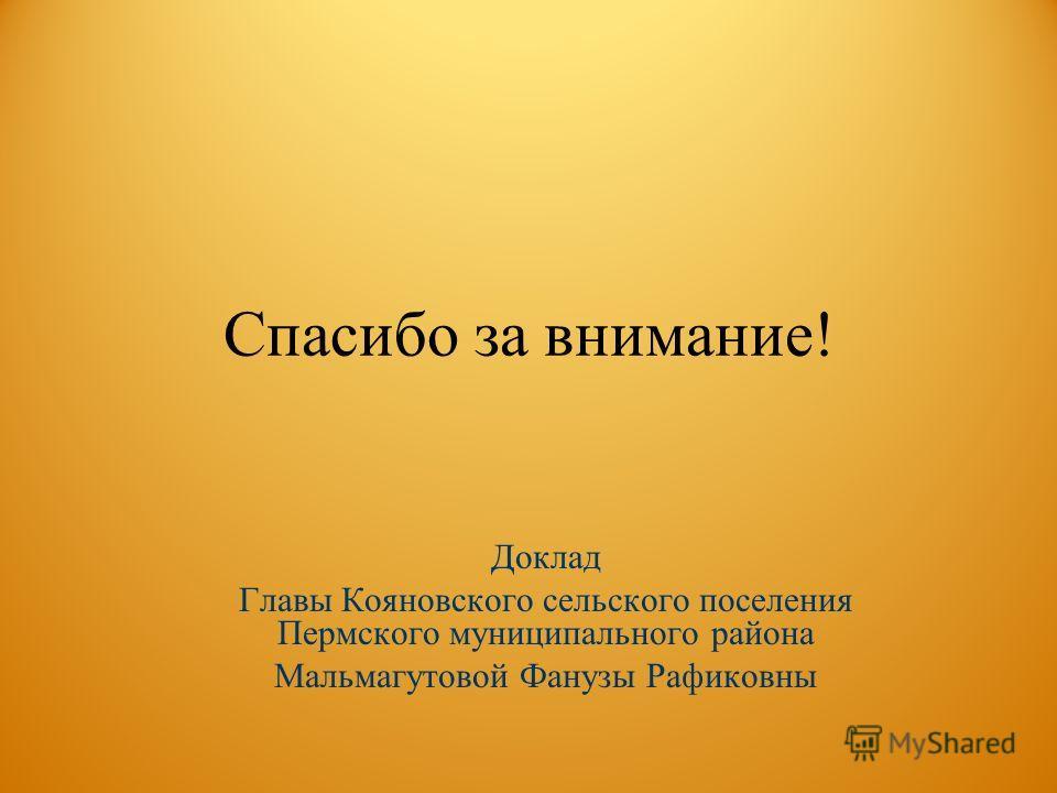 Спасибо за внимание! Доклад Главы Кояновского сельского поселения Пермского муниципального района Мальмагутовой Фанузы Рафиковны