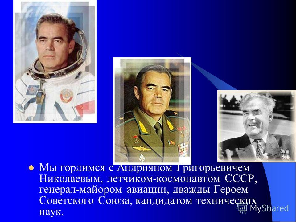 Мы гордимся с Андрияном Григорьевичем Николаевым, летчиком-космонавтом СССР, генерал-майором авиации, дважды Героем Советского Союза, кандидатом технических наук.
