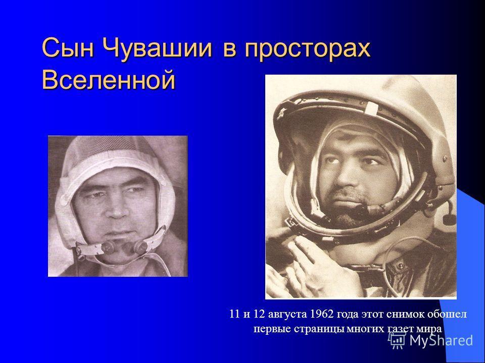 Сын Чувашии в просторах Вселенной 11 и 12 августа 1962 года этот снимок обошел первые страницы многих газет мира