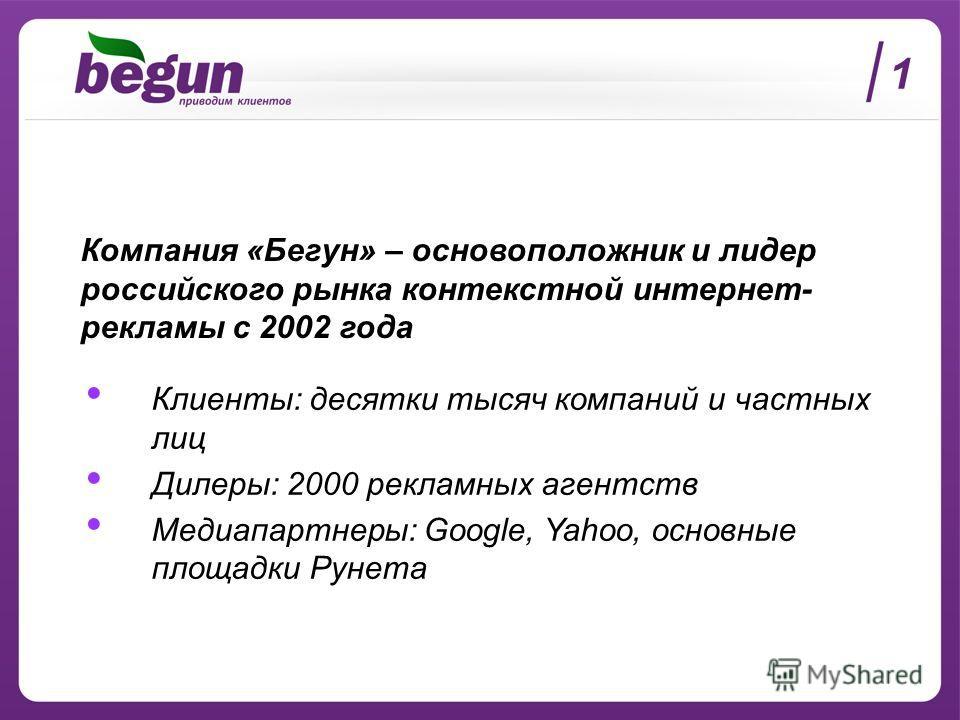 Клиенты: десятки тысяч компаний и частных лиц Дилеры: 2000 рекламных агентств Медиапартнеры: Google, Yahoo, основные площадки Рунета Компания «Бегун» – основоположник и лидер российского рынка контекстной интернет- рекламы с 2002 года 1