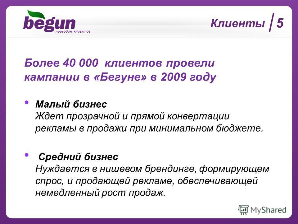 Клиенты Более 40 000 клиентов провели кампании в «Бегуне» в 2009 году Малый бизнес Ждет прозрачной и прямой конвертации рекламы в продажи при минимальном бюджете. Средний бизнес Нуждается в нишевом брендинге, формирующем спрос, и продающей рекламе, о