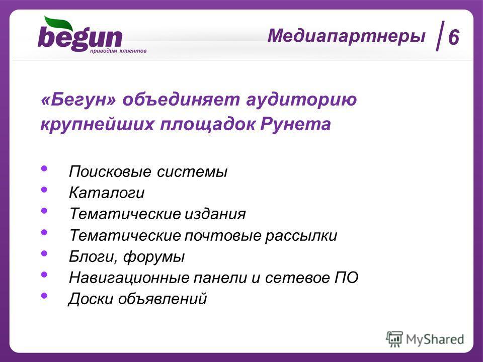 Медиапартнеры «Бегун» объединяет аудиторию крупнейших площадок Рунета Поисковые системы Каталоги Тематические издания Тематические почтовые рассылки Блоги, форумы Навигационные панели и сетевое ПО Доски объявлений 6